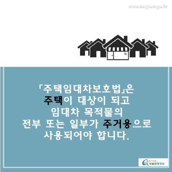 「주택임대차보호법」은 주택이 대상이 되고 임대차 목적물의 전부 또는 일부가 주거용으로 사용되어야 합니다.